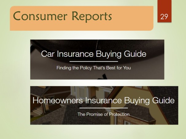 http://www.consumerreports.org/cro/car-insurance/buying-guide   http://www.consumerreports.org/cro/homeowners-insurance/buying-guide